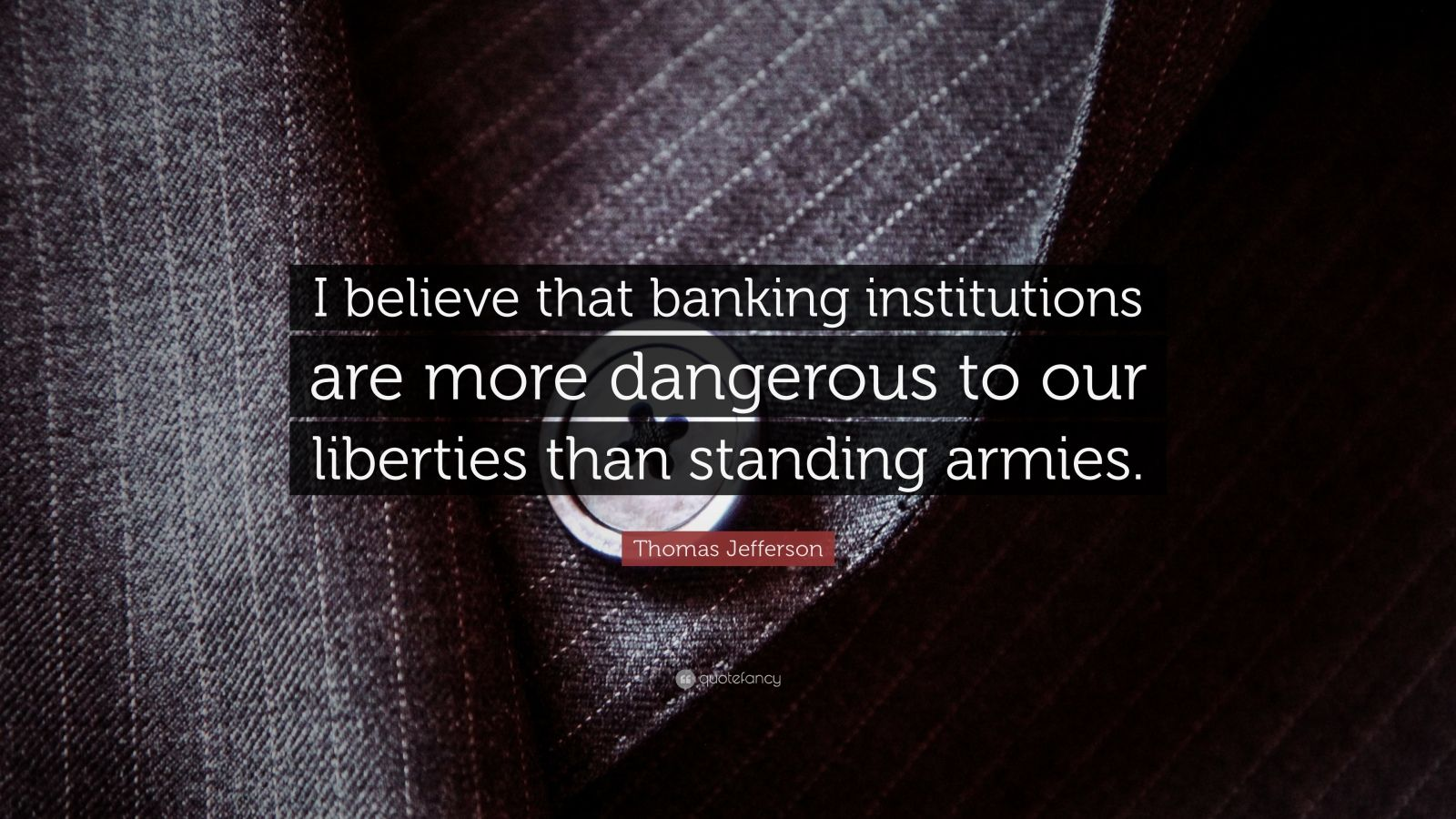 "Thomas Jefferson Quote: ""I believe that banking institutions are more dangerous to our liberties than standing armies."""