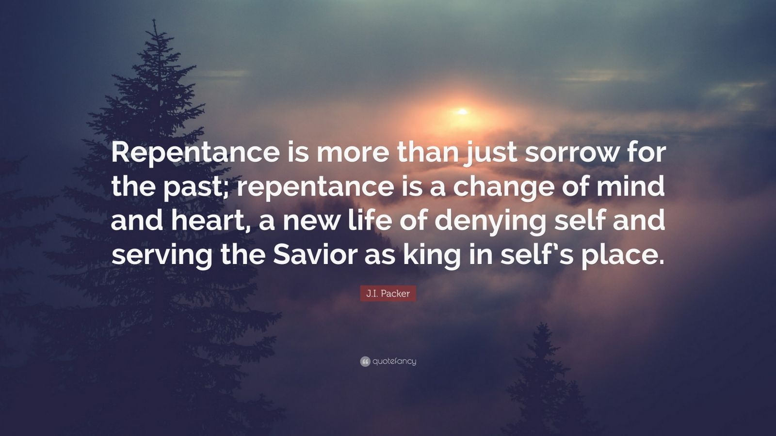 """J.I. Packer Quote: """"Repentance is more than just sorrow for the past; repentance is a change of mind and heart, a new life of denying self and serving the Savior as king in self's place."""""""