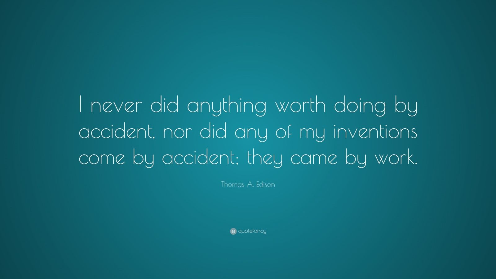 """Thomas A. Edison Quote: """"I never did anything worth doing by accident, nor did any of my inventions come by accident; they came by work."""""""