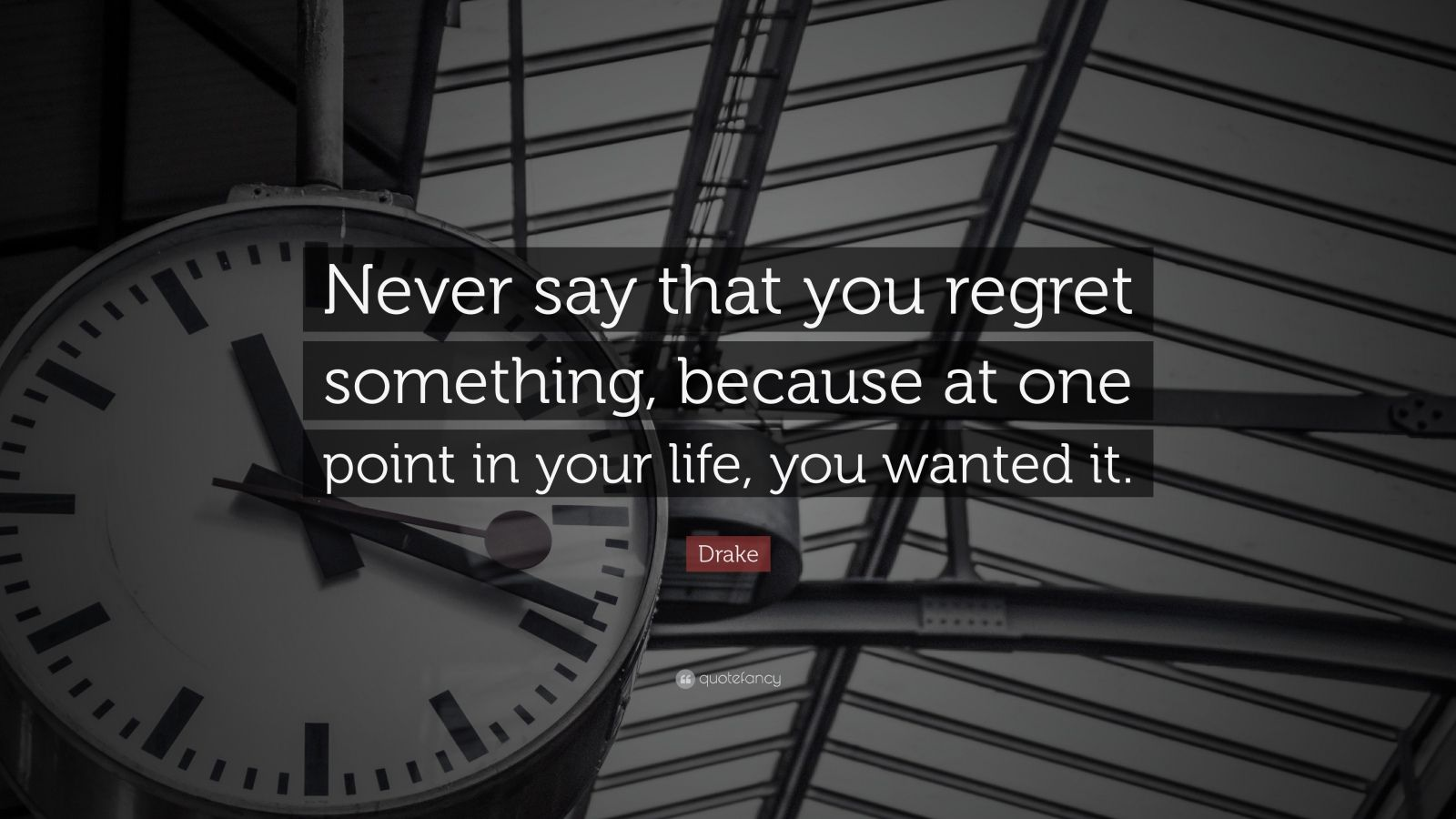 """Drake Quote: """"Never say that you regret something, because at one point in your life, you wanted it."""""""