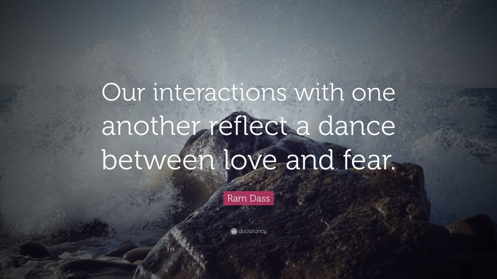 "Ram Dass Quote: ""Our interactions with one another reflect a dance between love and fear."""