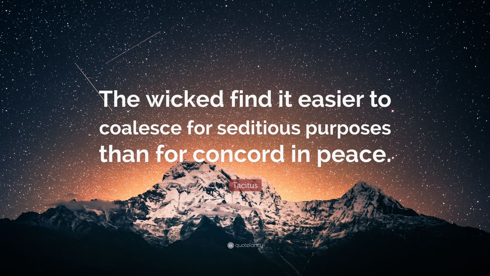 """Tacitus Quote: """"The wicked find it easier to coalesce for seditious purposes than for concord in peace."""""""