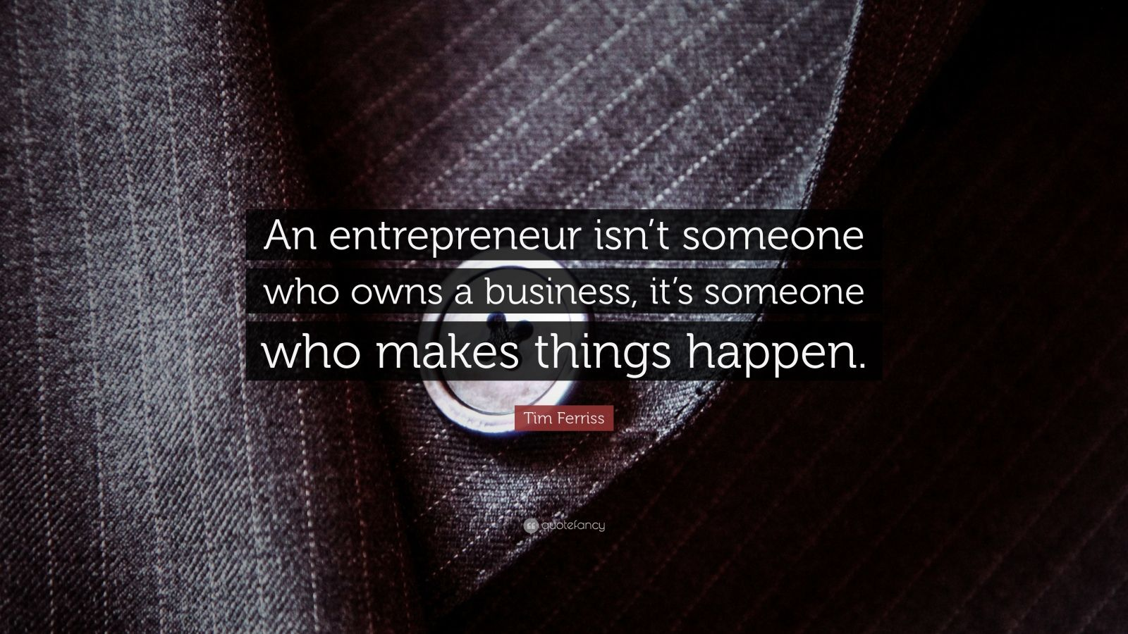 "Tim Ferriss Quote: ""An entrepreneur isn't someone who owns a business, it's someone who makes things happen."""