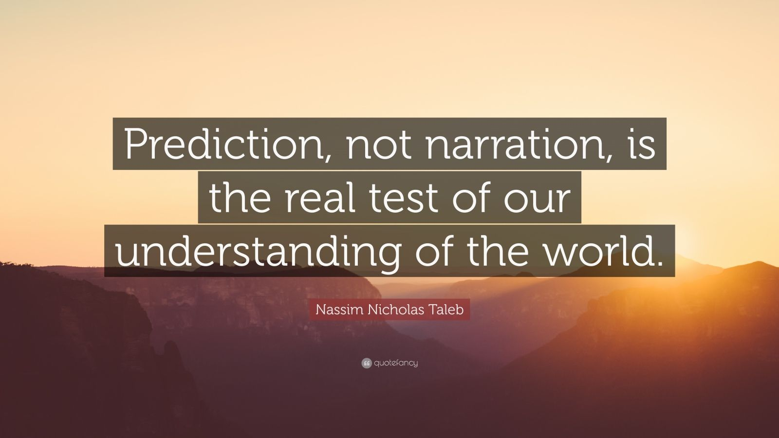 "Nassim Nicholas Taleb Quote: ""Prediction, not narration, is the real test of our understanding of the world."""