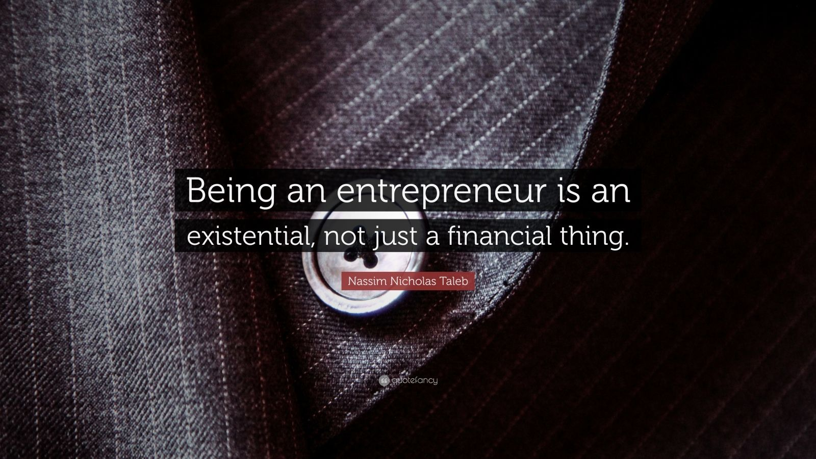 "Nassim Nicholas Taleb Quote: ""Being an entrepreneur is an existential, not just a financial thing."""