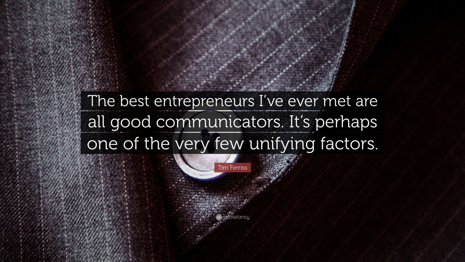 "Tim Ferriss Quote: ""The best entrepreneurs I've ever met are all good communicators. It's perhaps one of the very few unifying factors."""