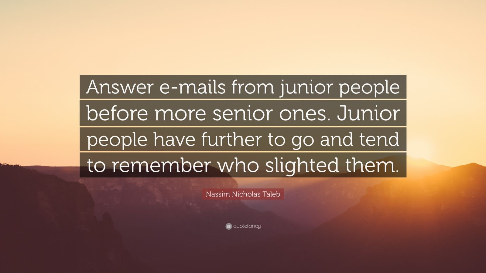 """Nassim Nicholas Taleb Quote: """"Answer e-mails from junior people before more senior ones. Junior people have further to go and tend to remember who slighted them."""""""