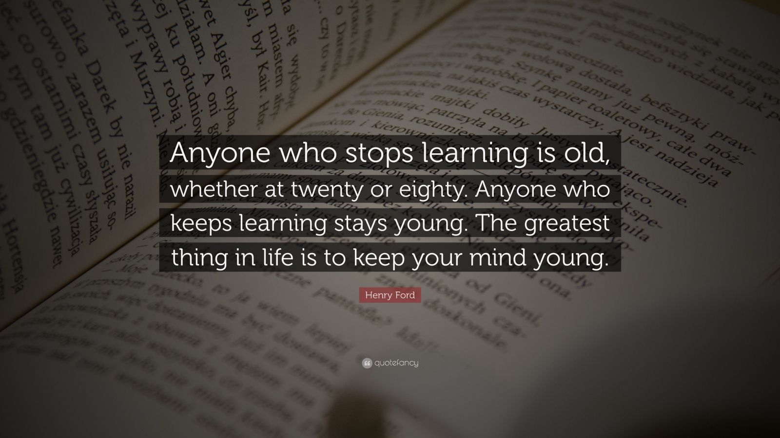 "Henry Ford Quote: ""Anyone who stops learning is old, whether at twenty or eighty. Anyone who keeps learning stays young. The greatest thing in life is to keep your mind young."""