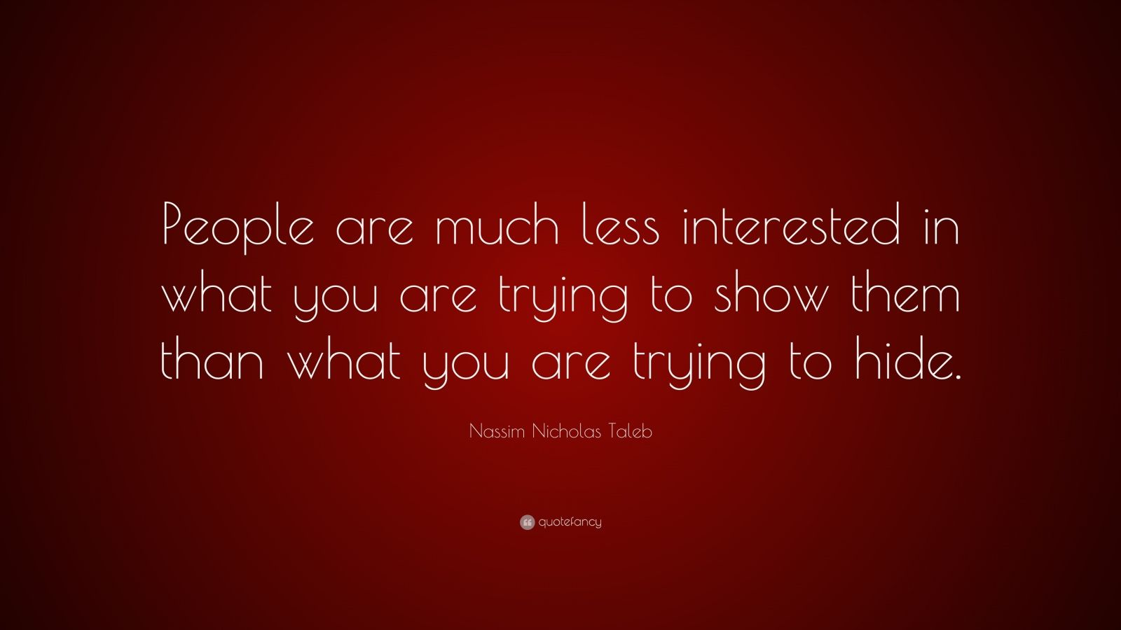 "Nassim Nicholas Taleb Quote: ""People are much less interested in what you are trying to show them than what you are trying to hide."""