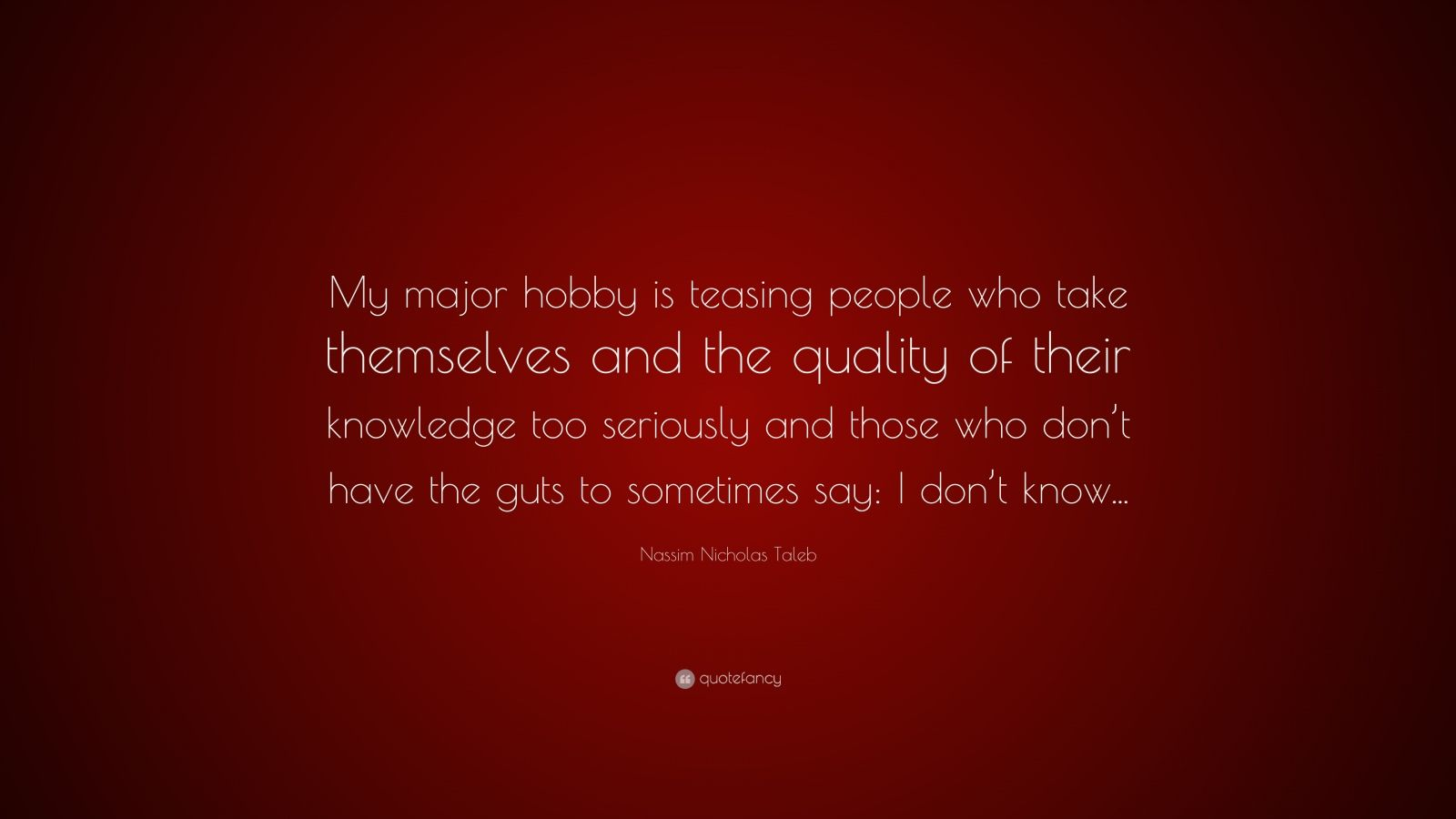 """Nassim Nicholas Taleb Quote: """"My major hobby is teasing people who take themselves and the quality of their knowledge too seriously and those who don't have the guts to sometimes say: I don't know..."""""""