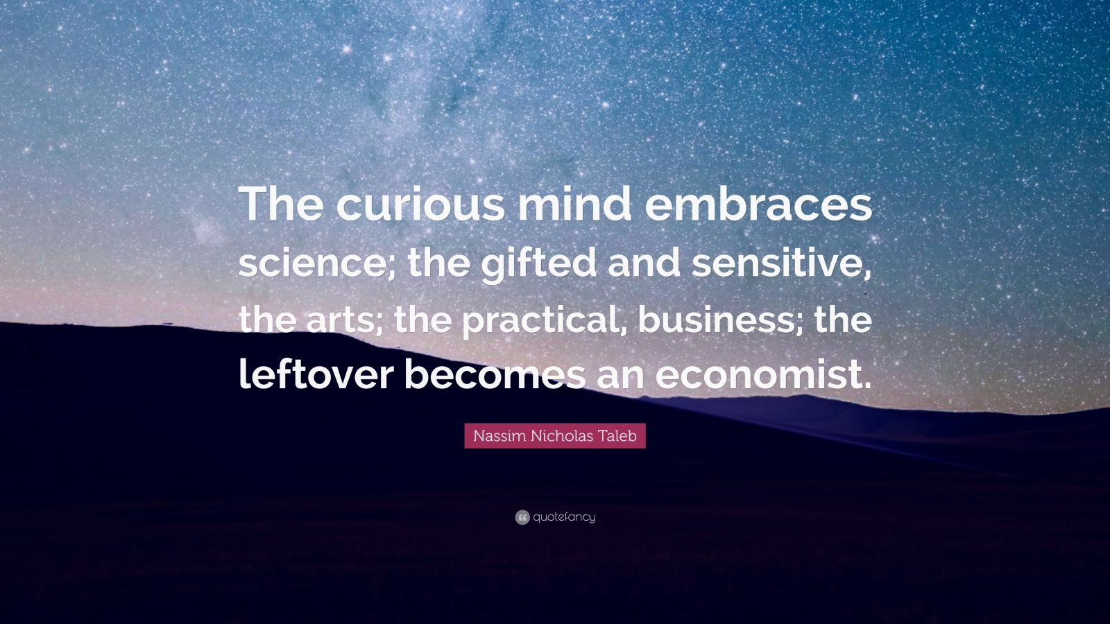 """Nassim Nicholas Taleb Quote: """"The curious mind embraces science; the gifted and sensitive, the arts; the practical, business; the leftover becomes an economist."""""""