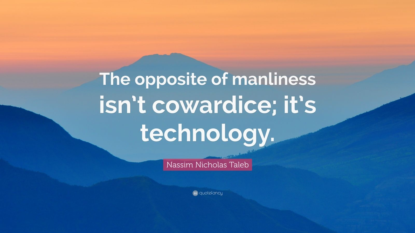 """Nassim Nicholas Taleb Quote: """"The opposite of manliness isn't cowardice; it's technology."""""""