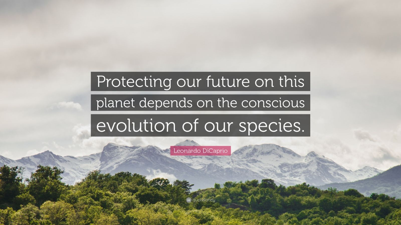 """Leonardo DiCaprio Quote: """"Protecting our future on this planet depends on the conscious evolution of our species."""""""