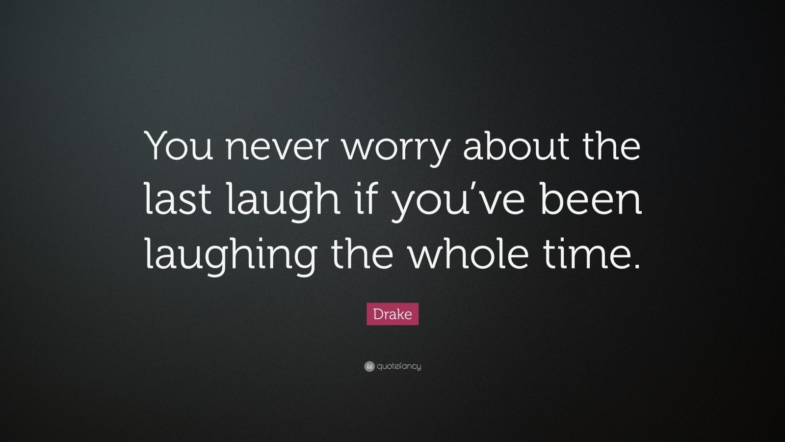 "Drake Quote: ""You never worry about the last laugh if you've been laughing the whole time."""
