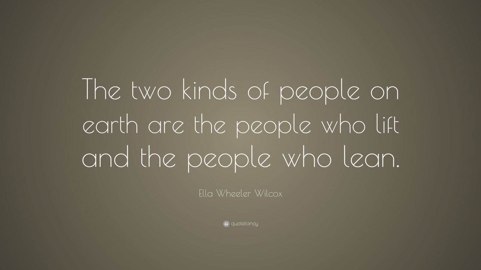 "Ella Wheeler Wilcox Quote: ""The two kinds of people on earth are the people who lift and the people who lean."""