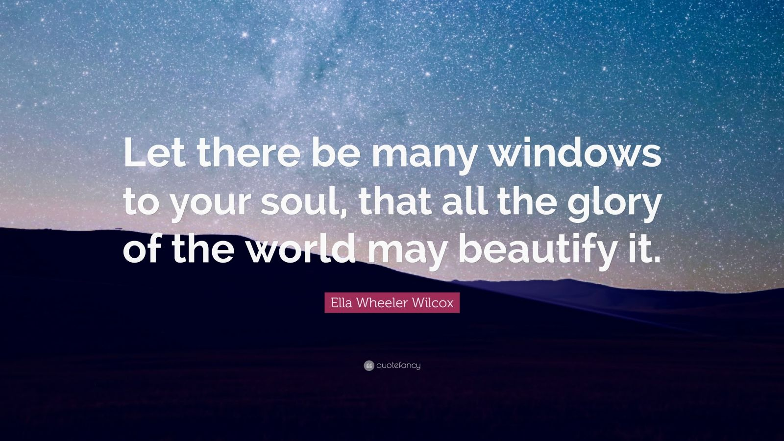 "Ella Wheeler Wilcox Quote: ""Let there be many windows to your soul, that all the glory of the world may beautify it."""