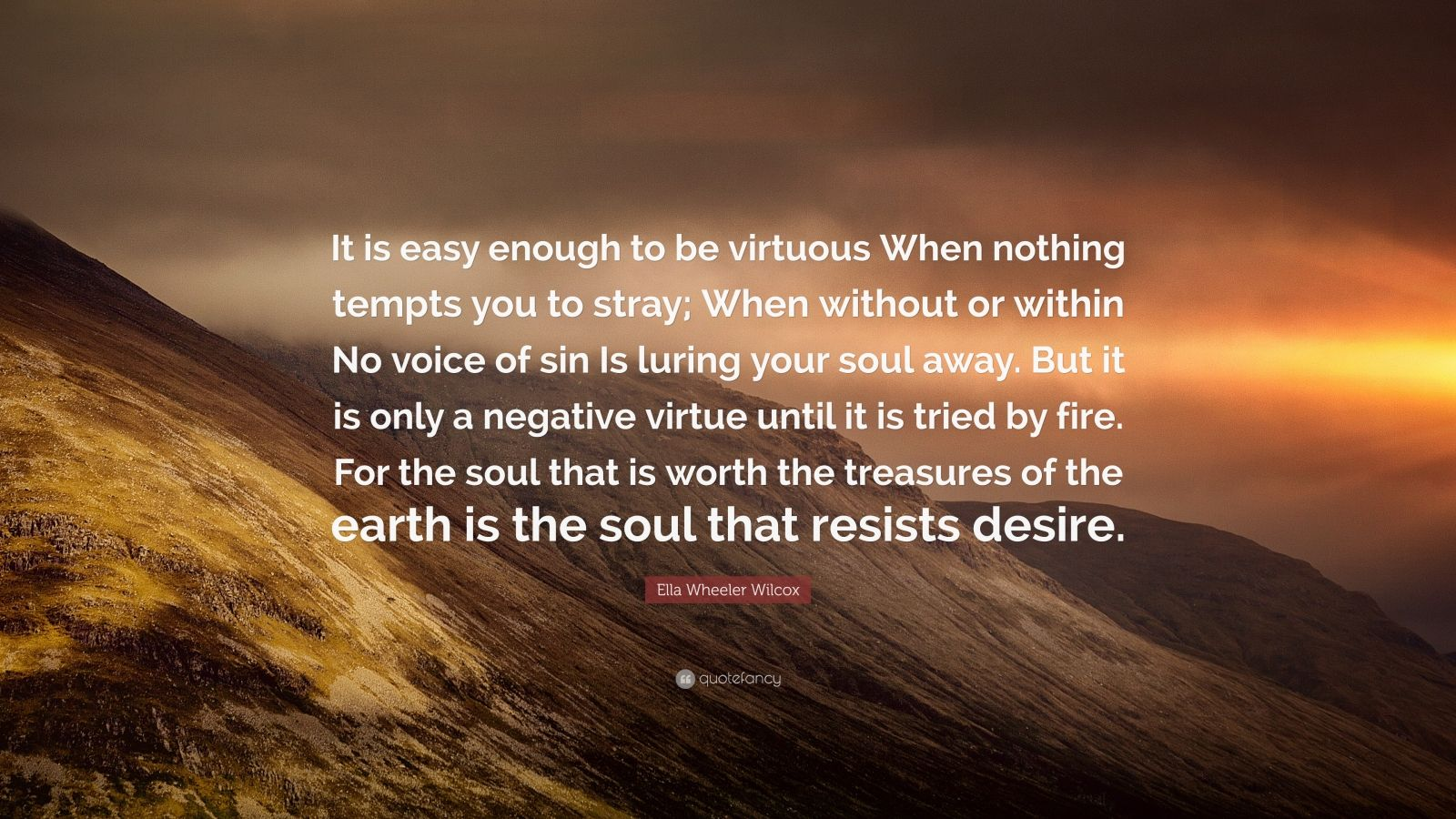 """Ella Wheeler Wilcox Quote: """"It is easy enough to be virtuous When nothing tempts you to stray; When without or within No voice of sin Is luring your soul away. But it is only a negative virtue until it is tried by fire. For the soul that is worth the treasures of the earth is the soul that resists desire."""""""