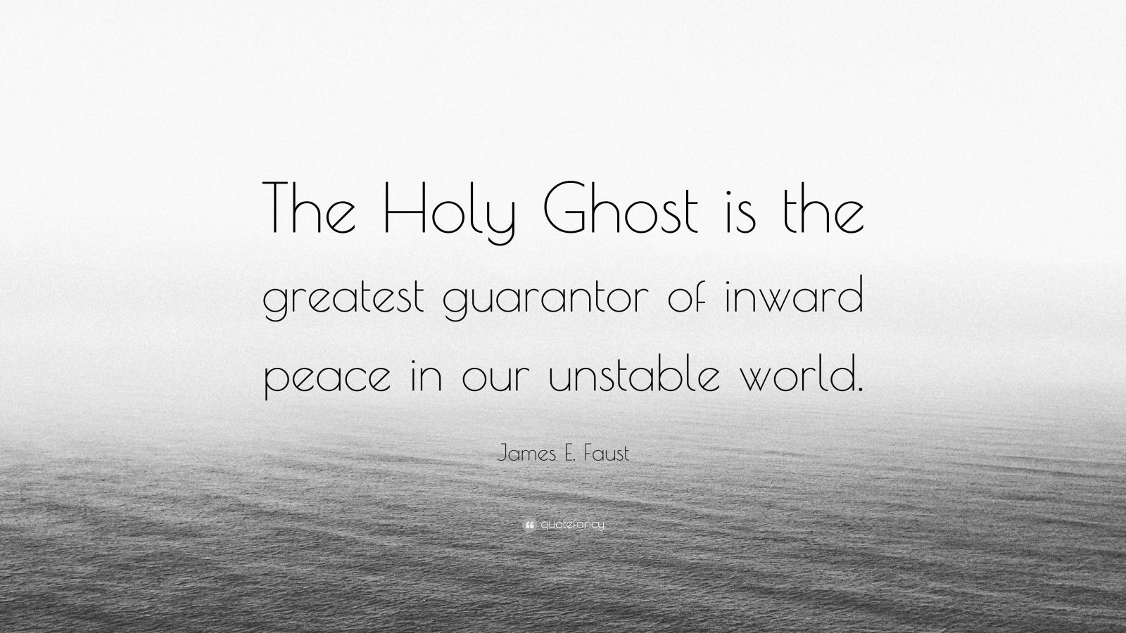 "James E. Faust Quote: ""The Holy Ghost is the greatest guarantor of inward peace in our unstable world."""