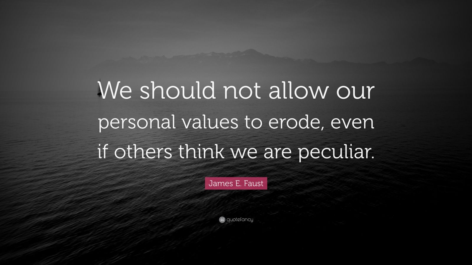"""James E. Faust Quote: """"We should not allow our personal values to erode, even if others think we are peculiar."""""""