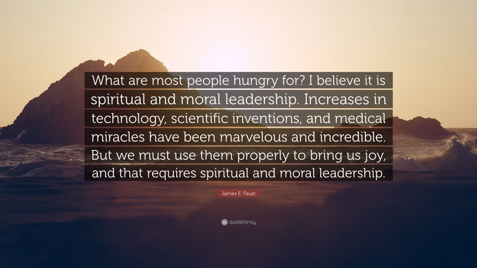 "James E. Faust Quote: ""What are most people hungry for? I believe it is spiritual and moral leadership. Increases in technology, scientific inventions, and medical miracles have been marvelous and incredible. But we must use them properly to bring us joy, and that requires spiritual and moral leadership."""