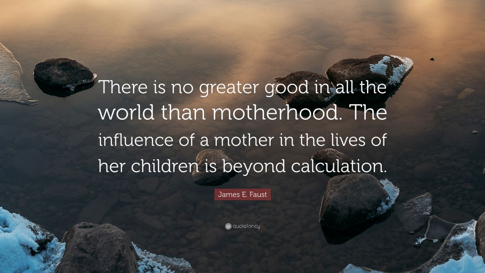 "James E. Faust Quote: ""There is no greater good in all the world than motherhood. The influence of a mother in the lives of her children is beyond calculation."""