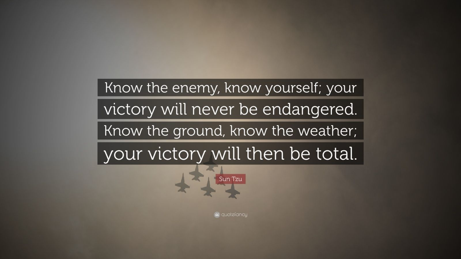 """Sun Tzu Quote: """"Know the enemy, know yourself; your victory will never be endangered. Know the ground, know the weather; your victory will then be total."""""""