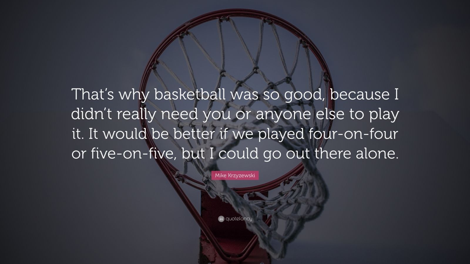 "Mike Krzyzewski Quote: ""That's why basketball was so good, because I didn't really need you or anyone else to play it. It would be better if we played four-on-four or five-on-five, but I could go out there alone."""