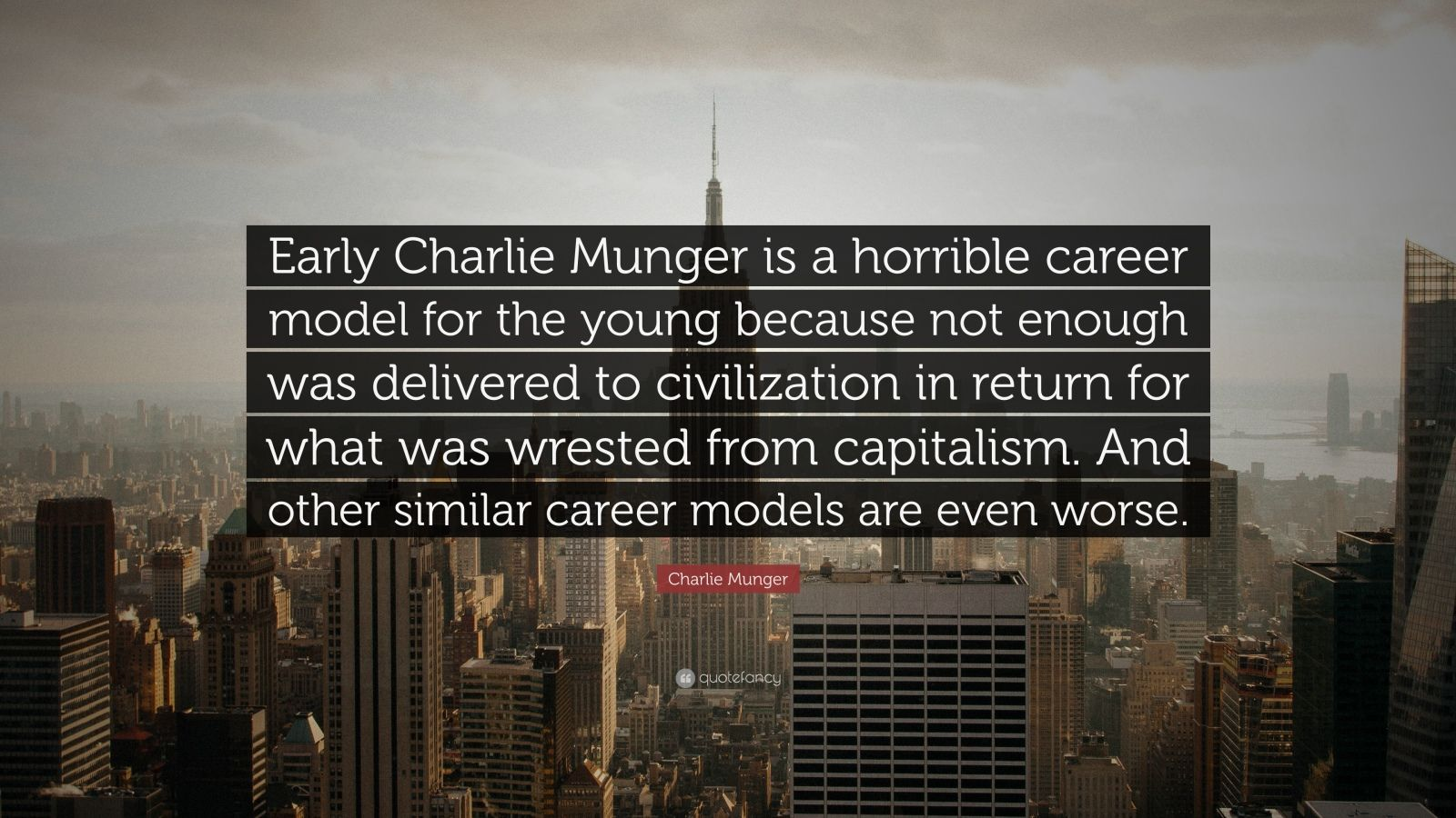 """Charlie Munger Quote: """"Early Charlie Munger is a horrible career model for the young because not enough was delivered to civilization in return for what was wrested from capitalism. And other similar career models are even worse."""""""