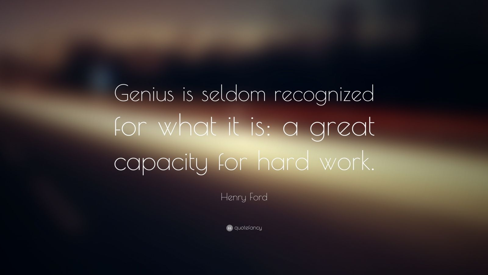"Henry Ford Quote: ""Genius is seldom recognized for what it is: a great capacity for hard work."""
