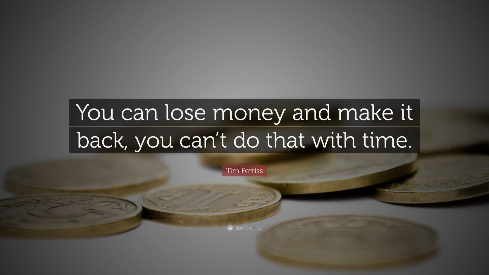 "Tim Ferriss Quote: ""You can lose money and make it back, you can't do that with time."""