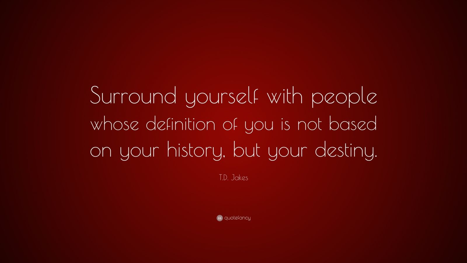 "T.D. Jakes Quote: ""Surround yourself with people whose definition of you is not based on your history, but your destiny."""