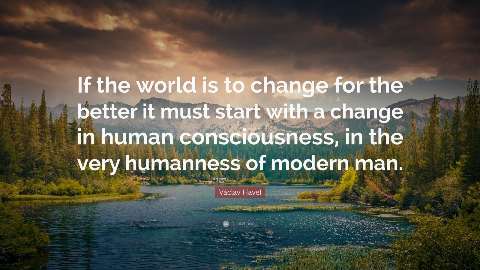 "Václav Havel Quote: ""If the world is to change for the better it must start with a change in human consciousness, in the very humanness of modern man."""