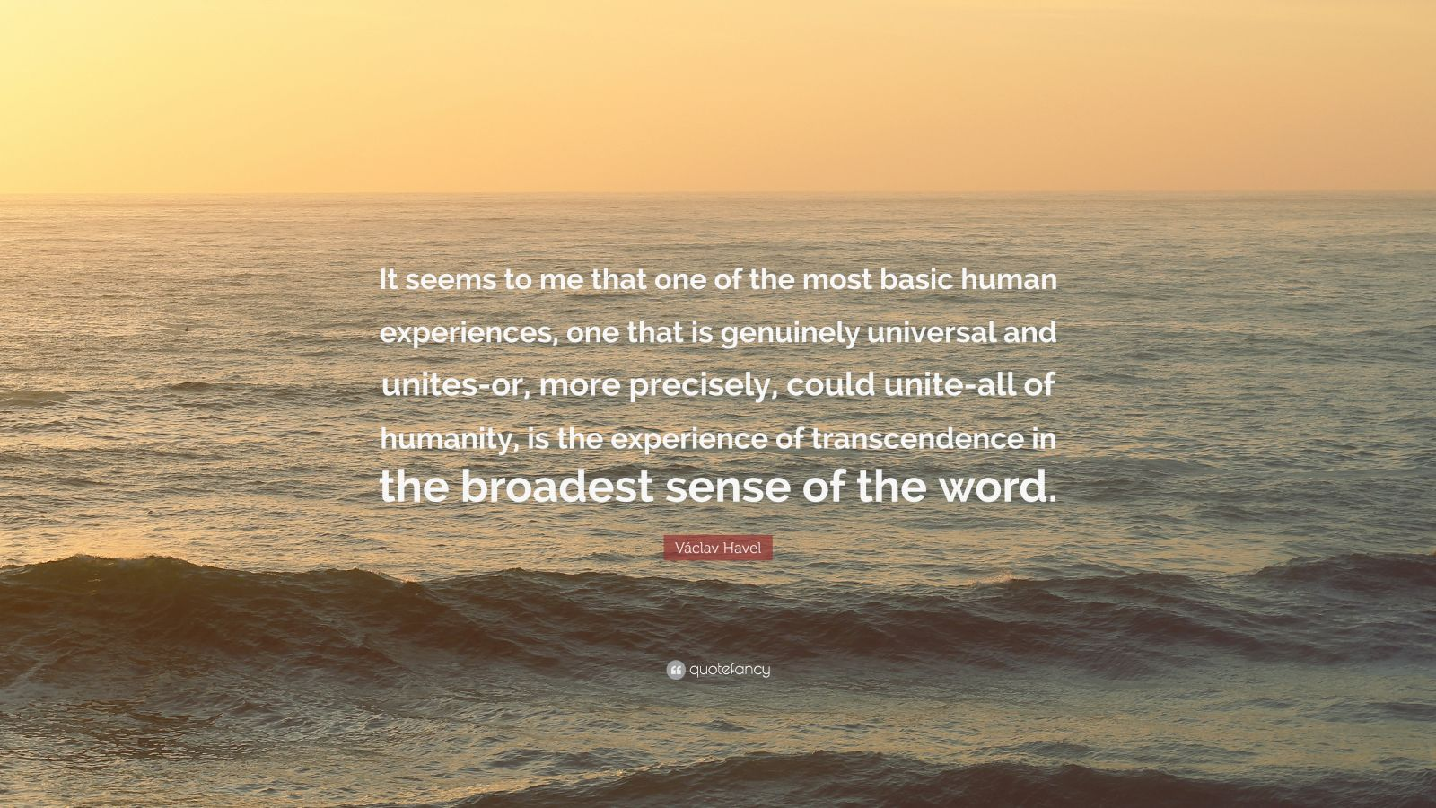 """Václav Havel Quote: """"It seems to me that one of the most basic human experiences, one that is genuinely universal and unites-or, more precisely, could unite-all of humanity, is the experience of transcendence in the broadest sense of the word."""""""