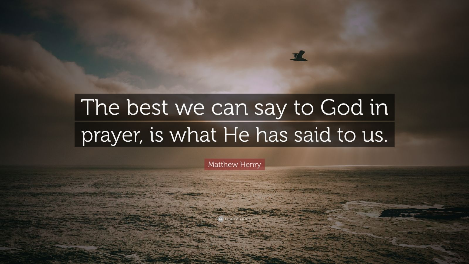 "Matthew Henry Quote: ""The best we can say to God in prayer, is what He has said to us."""