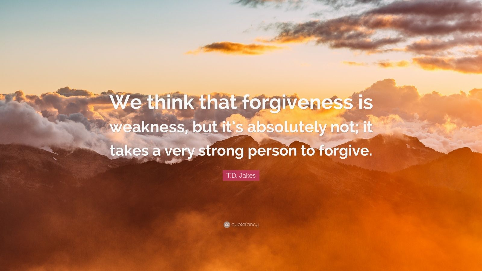 "T.D. Jakes Quote: ""We think that forgiveness is weakness, but it's absolutely not; it takes a very strong person to forgive."""