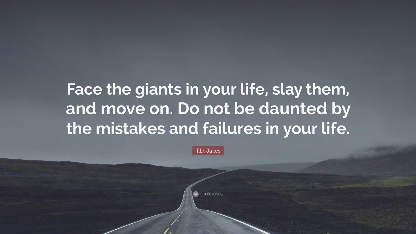 "T.D. Jakes Quote: ""Face the giants in your life, slay them, and move on. Do not be daunted by the mistakes and failures in your life."""