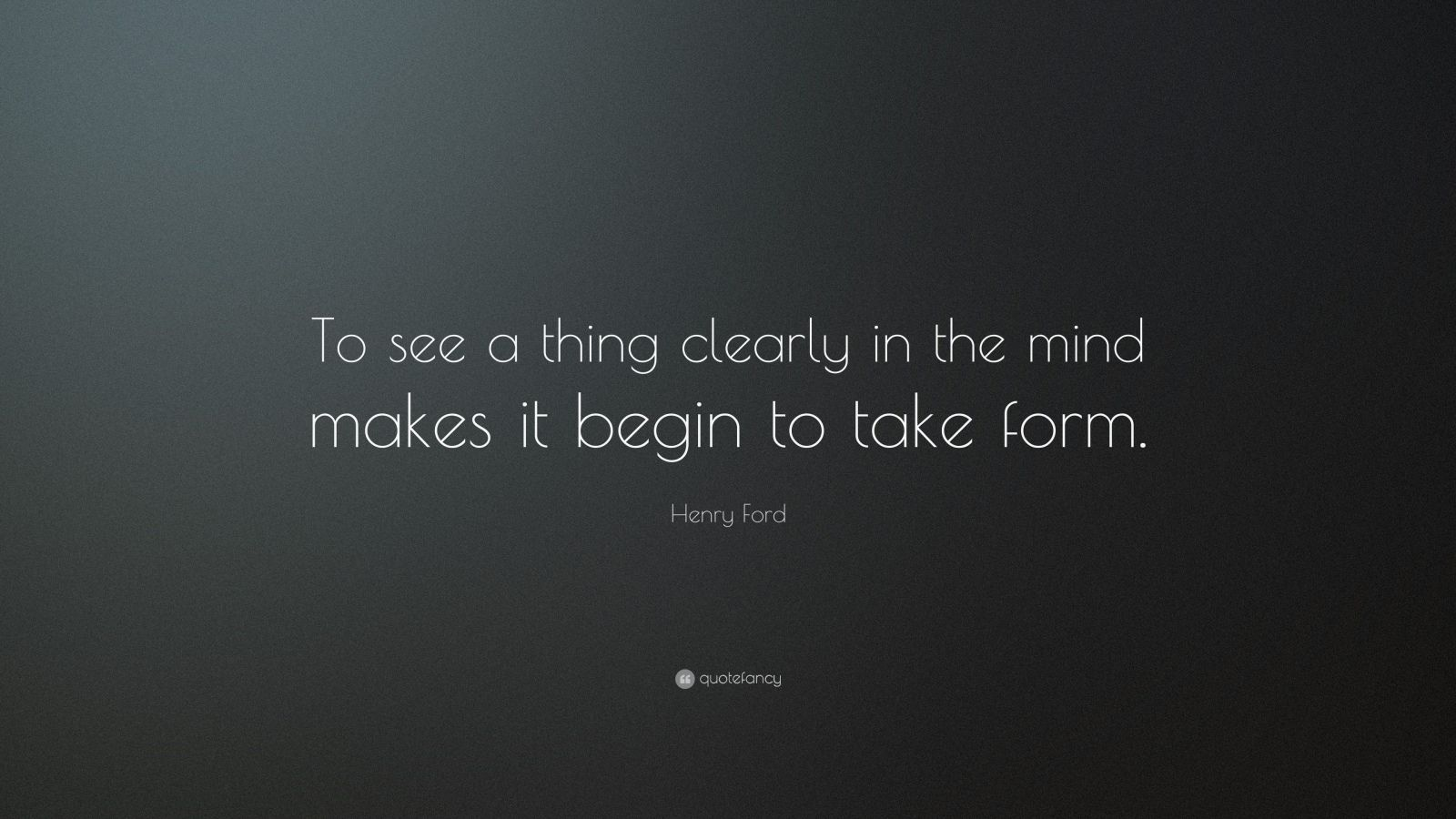 "Henry Ford Quote: ""To see a thing clearly in the mind makes it begin to take form."""