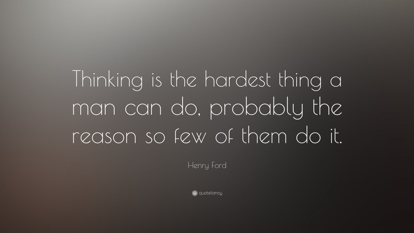 "Henry Ford Quote: ""Thinking is the hardest thing a man can do, probably the reason so few of them do it."""