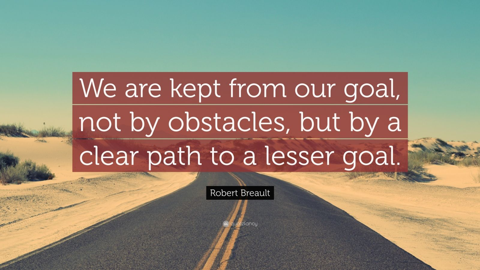 "Robert Breault Quote: ""We are kept from our goal, not by obstacles, but by a clear path to a lesser goal."""