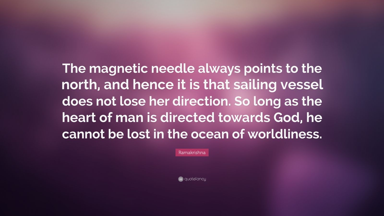 """Ramakrishna Quote: """"The magnetic needle always points to the north, and hence it is that sailing vessel does not lose her direction. So long as the heart of man is directed towards God, he cannot be lost in the ocean of worldliness."""""""