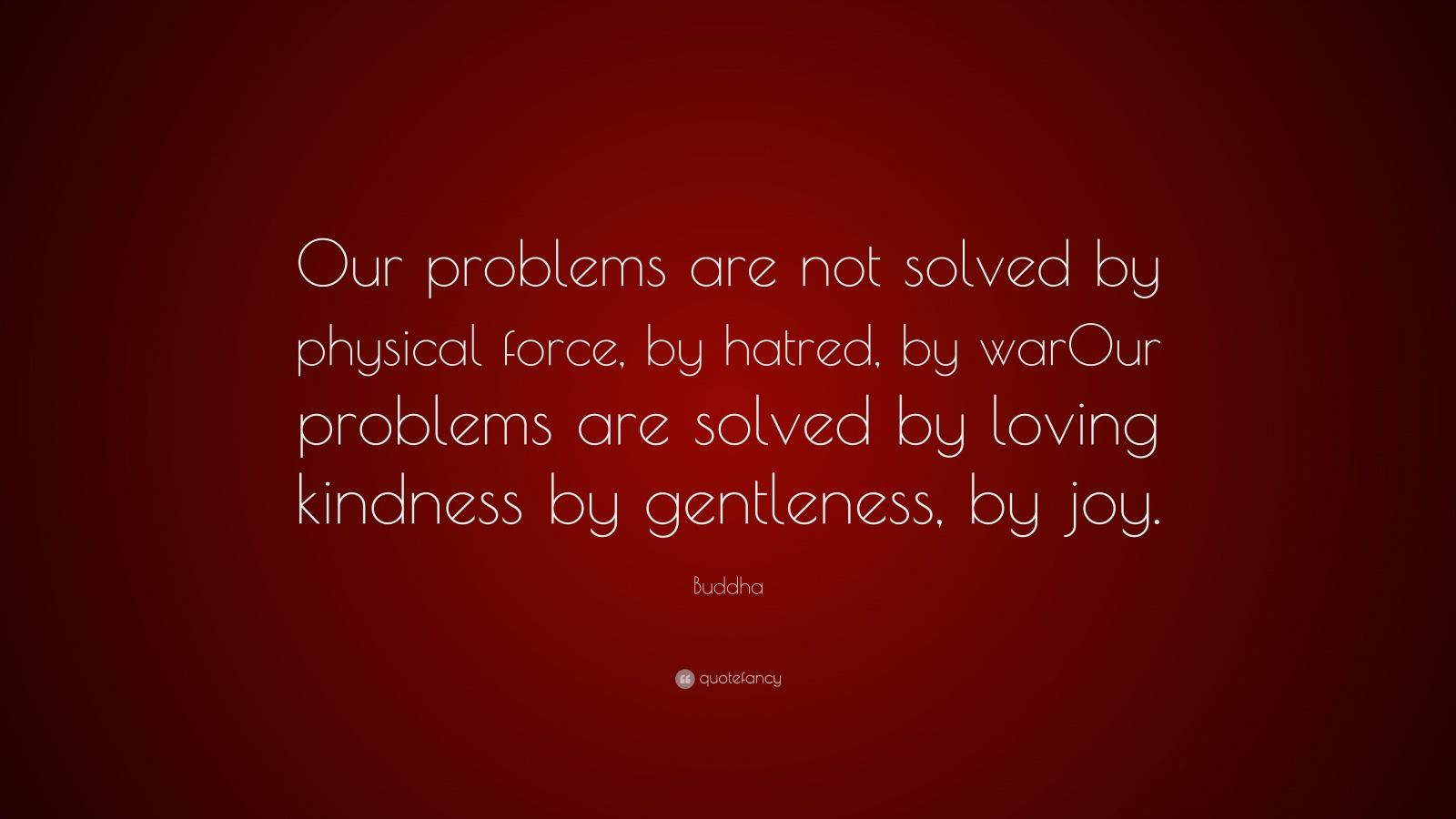 "Buddha Quote: ""Our problems are not solved by physical force, by hatred, by warOur problems are solved by loving kindness by gentleness, by joy."""