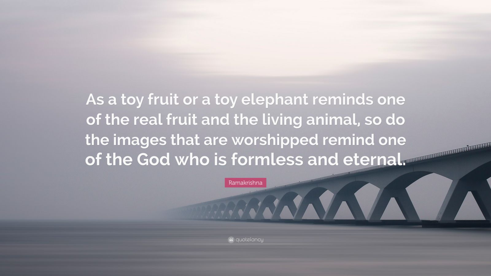"""Ramakrishna Quote: """"As a toy fruit or a toy elephant reminds one of the real fruit and the living animal, so do the images that are worshipped remind one of the God who is formless and eternal."""""""