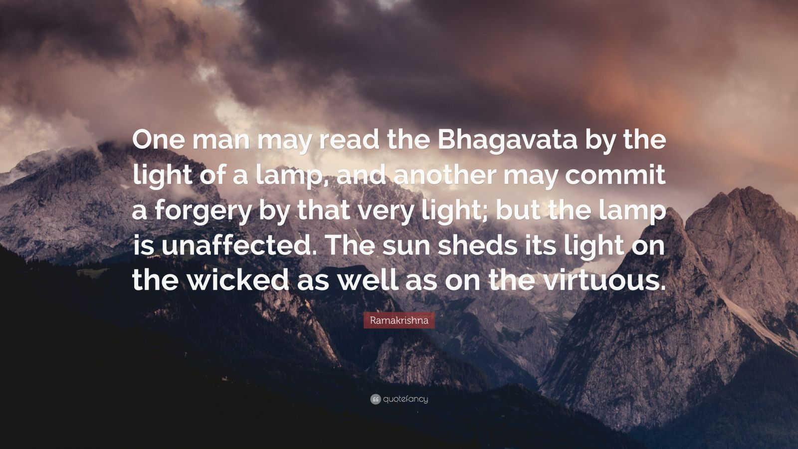 "Ramakrishna Quote: ""One man may read the Bhagavata by the light of a lamp, and another may commit a forgery by that very light; but the lamp is unaffected. The sun sheds its light on the wicked as well as on the virtuous."""