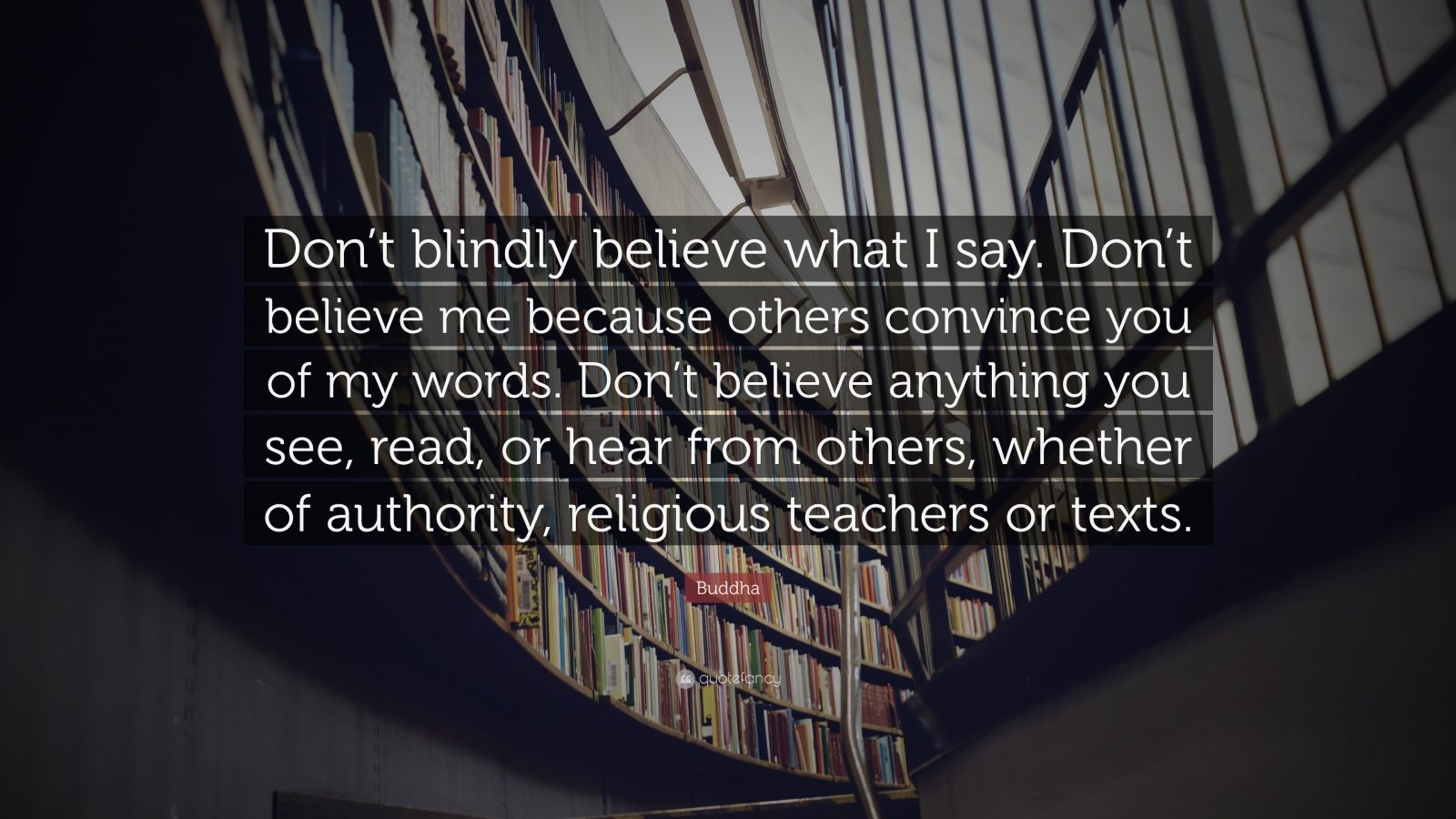 """Buddha Quote: """"Don't blindly believe what I say. Don't believe me because others convince you of my words. Don't believe anything you see, read, or hear from others, whether of authority, religious teachers or texts."""""""