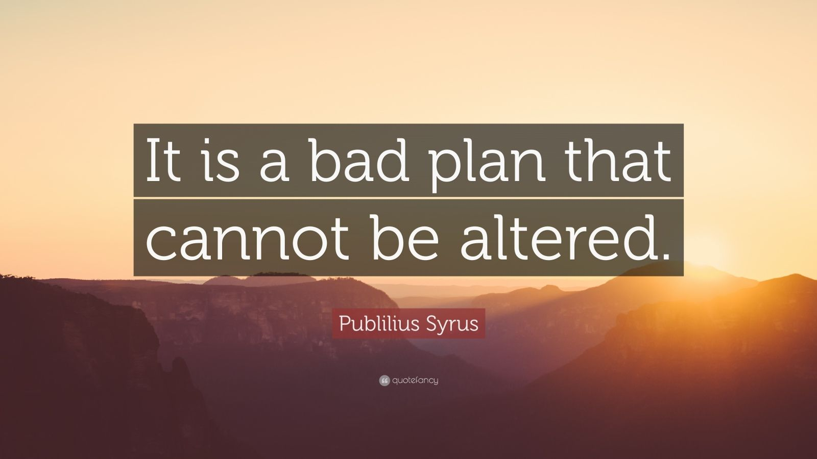 """Publilius Syrus Quote: """"It is a bad plan that cannot be altered."""""""