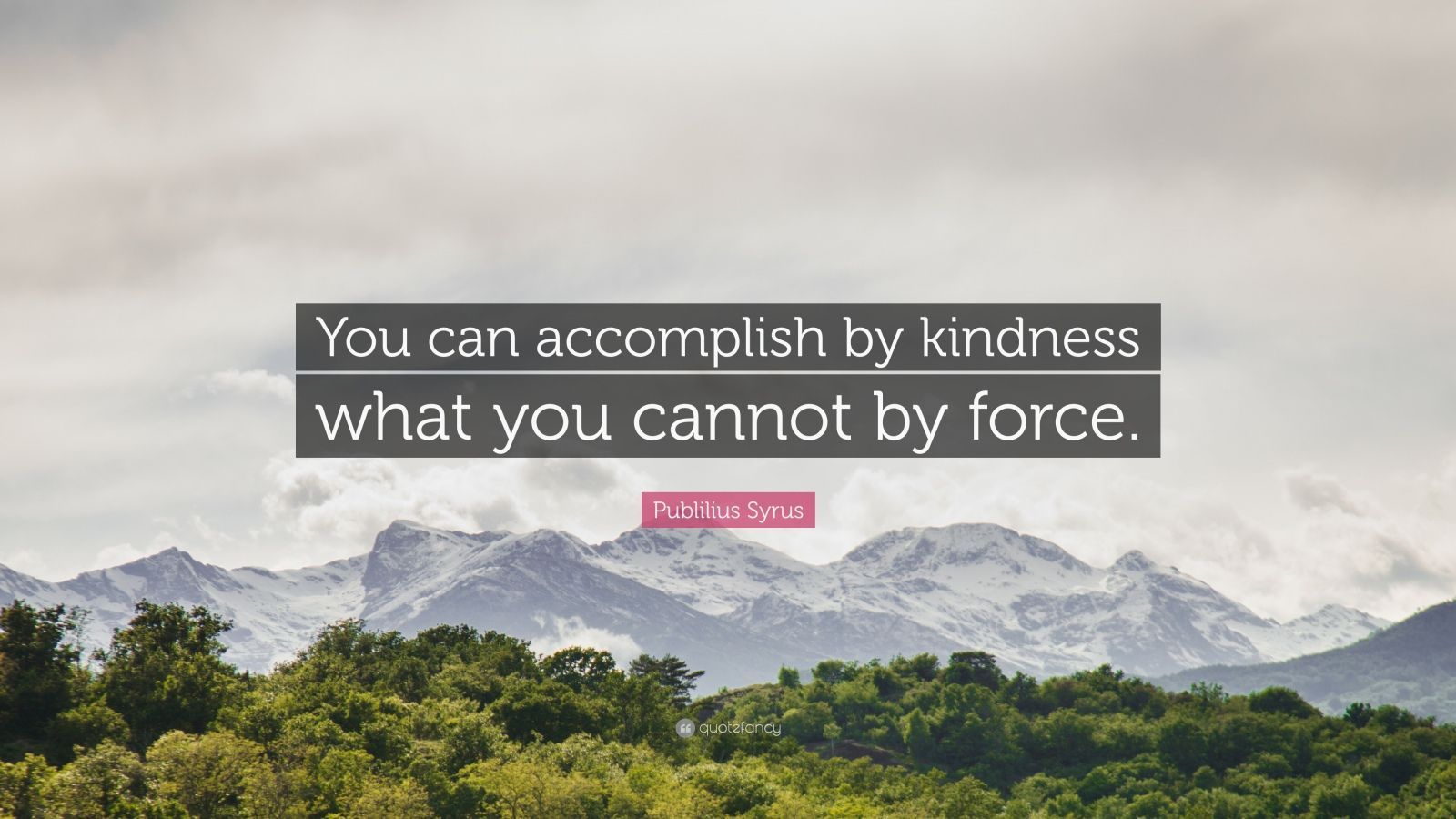 "Publilius Syrus Quote: ""You can accomplish by kindness what you cannot by force."""