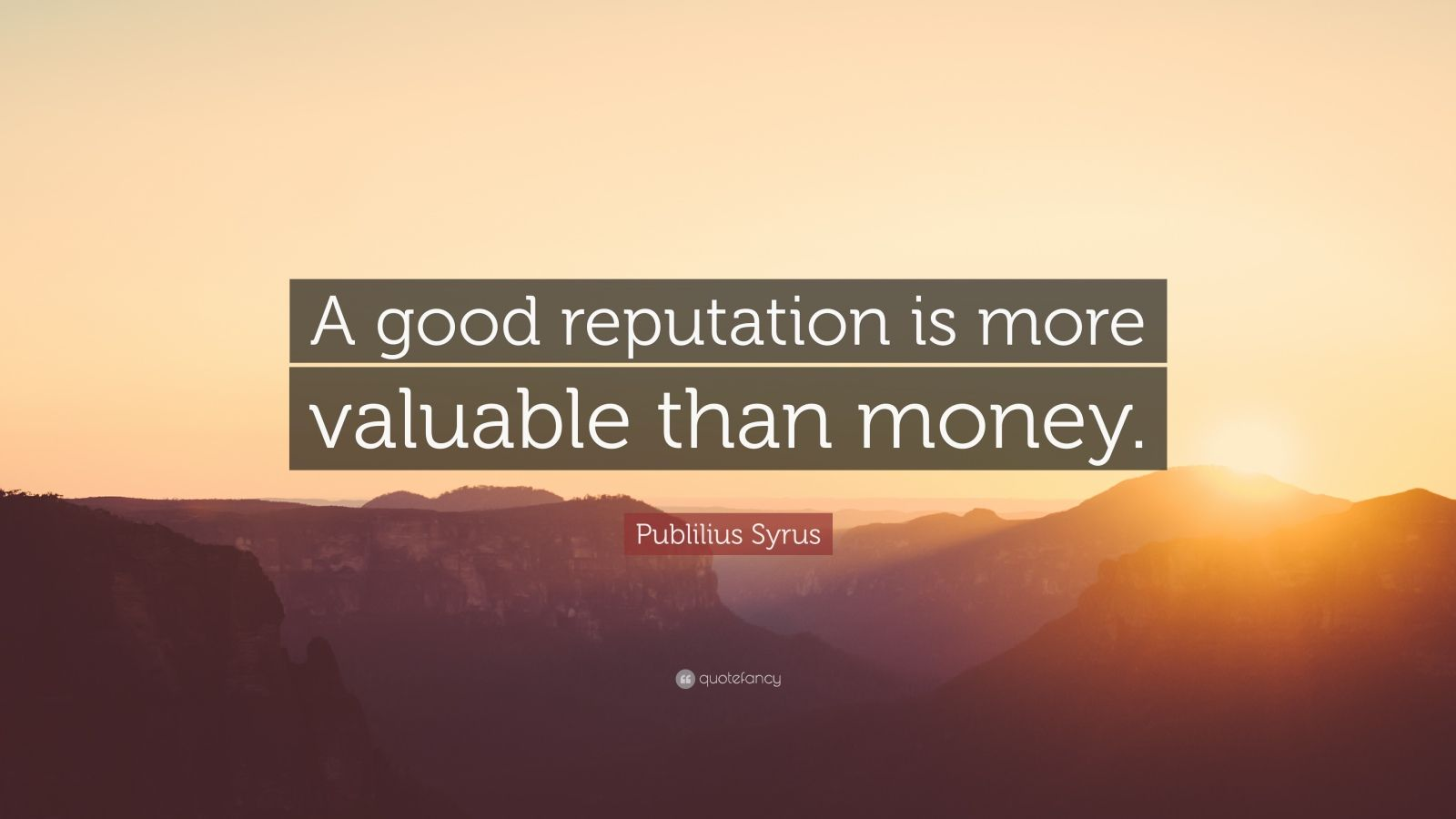 "Publilius Syrus Quote: ""A good reputation is more valuable than money."""