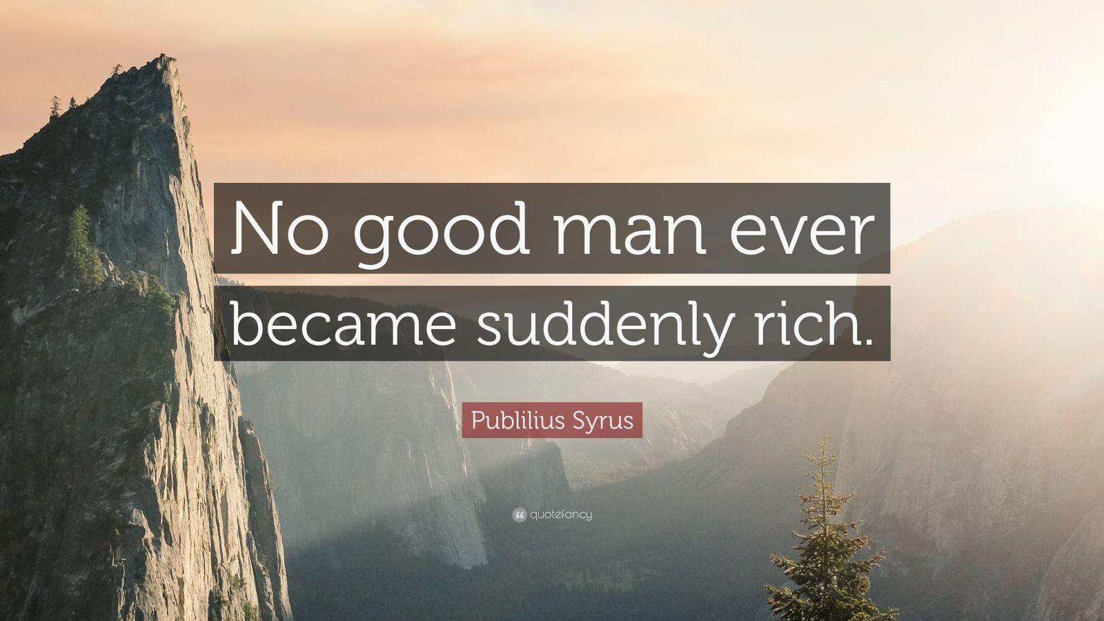 "Publilius Syrus Quote: ""No good man ever became suddenly rich."""