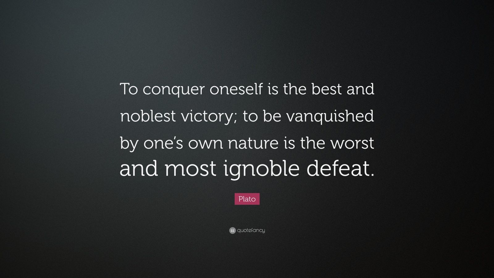 "Plato Quote: ""To conquer oneself is the best and noblest victory; to be vanquished by one's own nature is the worst and most ignoble defeat."""