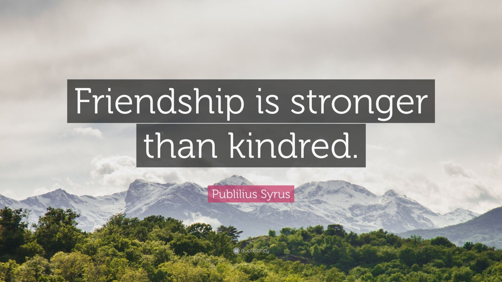 "Publilius Syrus Quote: ""Friendship is stronger than kindred."""